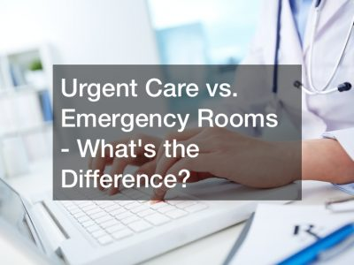 Urgent Care vs. Emergency Rooms – Whats the Difference?